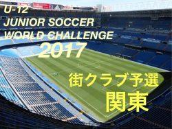U-12ジュニアサッカーワールドチャレンジ 街クラブ予選2017 関東予選 参加チーム募集!!締切は4/28!