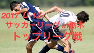 2017 U-12 サッカーリーグ(in栃木)栃木県少年サッカートップリーグ戦(前期 )全日程終了!1部リーグ1位は栃木SCジュニア!!