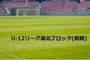 2017年度 U-12サッカーリーグ in 滋賀 湖北ブロック(前期) 5/21結果更新!
