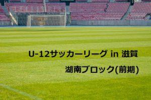 2017年度 U-12サッカーリーグ in 滋賀 湖南ブロック(前期) 5/20結果更新!次回は6/10,11!