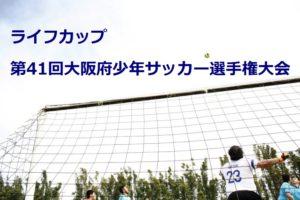 2017年度 ライフカップ第41回大阪府少年サッカー選手権大会(U-12) 大阪市地区予選 結果速報!4チームが中央大会進出決定!残す2枠は6/3!