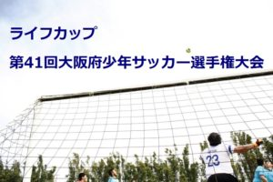 2017年度 ライフカップ第41回大阪府少年サッカー選手権大会(U-12) 大阪市地区予選 5/20,21結果更新!