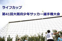 2017年度 ライフカップ第41回大阪府少年サッカー選手権大会(U-12) 北河内地区予選 5/13~開催!組み合わせ!