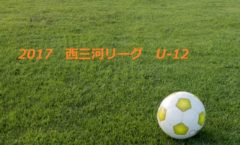 2017 西三河リーグ U-12 (前期) 結果速報!4/29,30