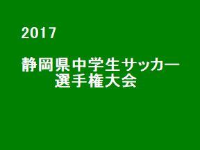 2017年度 第38回静岡県中学生サッカー選手権大会 結果速報! 準決勝5/27。