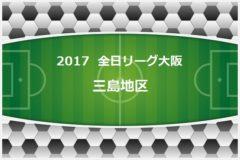 2017年度 U-12リーグ(全日リーグ)第41回全日本少年サッカー大会・大阪府予選 三島地区 6/18終了現在結果更新!次回6/24