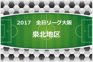2017年度 U-12リーグ(全日リーグ)第41回全日本少年サッカー大会・大阪府予選 泉北地区 7/23終了現在結果更新!