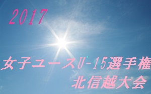 2017年度 第22回 全日本女子ユース(U-15)サッカー選手権北信越大会 5/27開幕!結果速報!!