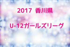 2017年度 香川県U-12ガールズリーグ【前期】 7/2~開幕!