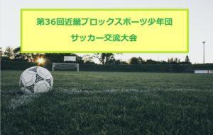 2017年度 第36回近畿ブロックスポーツ少年団サッカー交流大会 8/26~27滋賀県開催!