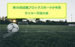 2017年度 第36回近畿ブロックスポーツ少年団サッカー交流大会 8/26~27滋賀県開催!大阪、和歌山代表決定