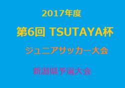 2017年度第6 回 全国TSUTAYA杯ジュニア【U11】サッカー大会 新潟県予選大会 8/26(土)、27(日)開催!