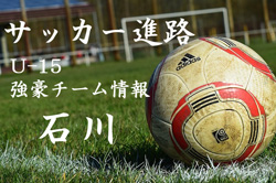 【U-15強豪チーム紹介】石川県 パテオ金沢(2017年度クラブユース選手権 石川県予選6位)