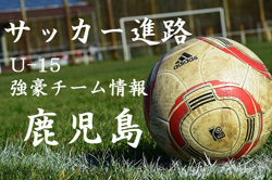 【U-15強豪チーム紹介】鹿児島県 鹿児島SC(2017年度クラブユース選手権 鹿児島県予選準優勝)