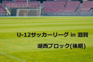 2017年度 U-12サッカーリーグ in 滋賀 湖西ブロック(後期) 結果速報!9/23,24