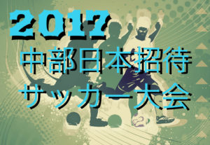 2017年度 石川県知事杯争奪 第39回 中部日本招待少年サッカー大会 U-12【石川県開催】 組合せ発表!8/26~開催!
