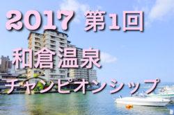 2017年度 第1回 和倉温泉 街クラブチャンピオンシップ2017 U15大会 決勝T進出チーム決定!結果速報 8/23!!
