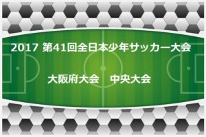2017年度 第41回全日本少年サッカー大会 大阪府中央大会 ベスト4決定!準決勝11/25