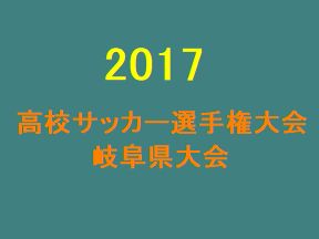 2017年度 第96回岐阜県高校サッカー選手権 優勝は帝京大可児!結果表掲載