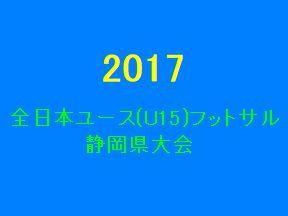 2017年 第23回全日本ユースU-15 フットサル大会 静岡県大会 10/14の結果 決勝トーナメント11/3