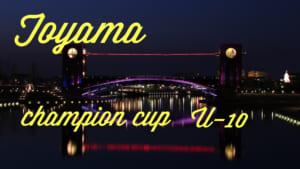 2017年度 富山市長杯 ・少年サッカー大会 第30回 ジュニア・チャンピオンカップU-10 【富山開催】10/21結果!決勝Tは22日!