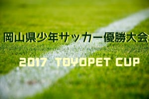 2017年度TOYOPET CUP(トヨペットカップ)第44回 岡山県少年サッカー優勝大会 2/24組合せ表掲載!