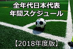 【2018年度版】全年代日本代表 年間スケジュール発表!がんばれ日本代表!