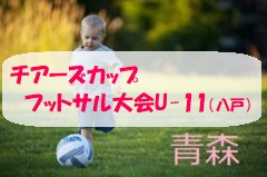 2017年度【青森県】第6回チアーズカップ争奪八戸市少年フットサル大会(U-11)結果掲載!優勝は多賀レッドスター!