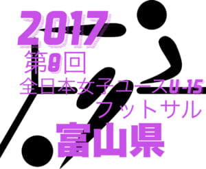 2017年度 第8回 全日本女子ユース(U-15)フットサル 富山県大会 オウンゴールが優勝!