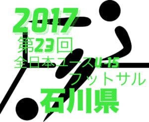 2017年度 第23回 全日本ユース(U-15)フットサル 石川県大会 ヘミニス金沢が優勝!
