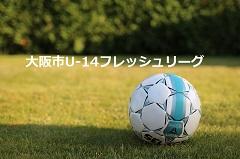 2017年度 大阪市U-14フレッシュリーグ 後期 12/13結果更新しました!次節日程情報お待ちしています!