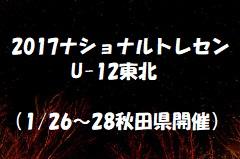 2017年度 ナショナルトレセンU-12東北(1/26~28秋田県開催)参加選手・スケジュール掲載!