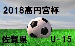 2018 高円宮杯 佐賀県U-15サッカー大会(サガんリーグU-15)1/13~開催!