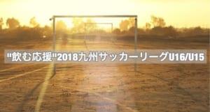 """""""飲む応援""""2018九州サッカーリーグU16/U15 2/17結果更新!!次節2/24"""