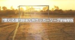 """""""飲む応援""""2018九州サッカーリーグU16/U15 次節結果情報お待ちしています♪"""