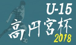 高円宮杯JFA U-15サッカーリーグ2018 宮崎県トップリーグ 結果情報お待ちしております!