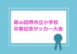 2017年度 第46回堺市立小学校卒業記念サッカー大会 決勝リーグ結果速報!2/24