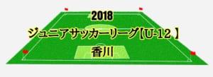 2018年度 香川県ジュニアサッカーリーグ【U-12】前期ブロック 次回4/30 !