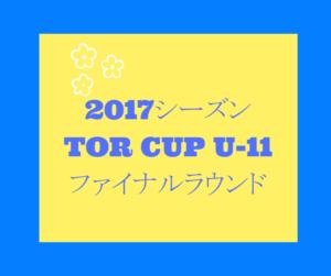 2017シーズンTOR CUP U-11ファイナルラウンド 3/24~25開催!組み合わせ掲載!