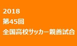 2018年 第45回全国高校サッカー親善試合 3/26~29にて静岡にて開催