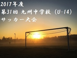 2017年度 第31回 九州中学校(U-14)サッカー大会【佐賀県開催】 3/26,27,28開催!
