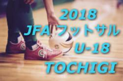 2018年度 JFA第5回全日本ユース(U-18)フットサル大会 栃木大会 組み合わせ、結果情報おまちしています!!
