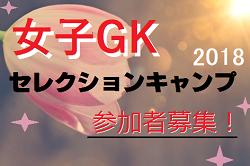 5/28〆切迫る!女子GK参加者募集!JFA主催 2018セレクションキャンプ@J-GREEN堺 6/29~7/1開催決定!