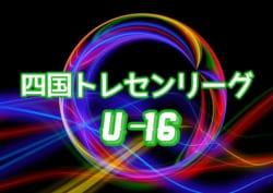 2018年度 第16回 U-16四国トレセンリーグ 1stステージ 6/10迄結果更新!