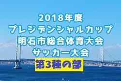 2018年度 第19回明石プレジデンシャルカップサッカー大会・第3種の部 5/26~開催!組み合わせ決定!