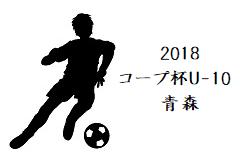 2018年度 第9回コープ杯争奪U-10青森県少年サッカー大会・八戸地区予選リーグ結果掲載!6/24結果速報!