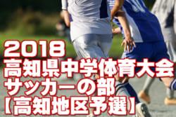 2018年度 第72回高知県中学校総合体育大会【中体連】サッカーの部 高知地区 6/9結果情報おまちしてます