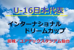 【U-16日本代表】参加メンバー・スケジュール発表!U-16インターナショナルドリームカップ2018 @宮城 6/10~17
