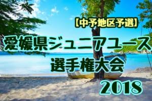2018年度 ゆうパック杯愛媛県ジュニアユース選手権大会【中予地区予選】県大会出場チーム続々決定!7/23結果情報お待ちしています