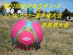 2018年度 第22回全日本女子ユース(U-18)サッカー選手権大会 奈良県大会 6/23.30開催!組合せ情報お待ちしています!